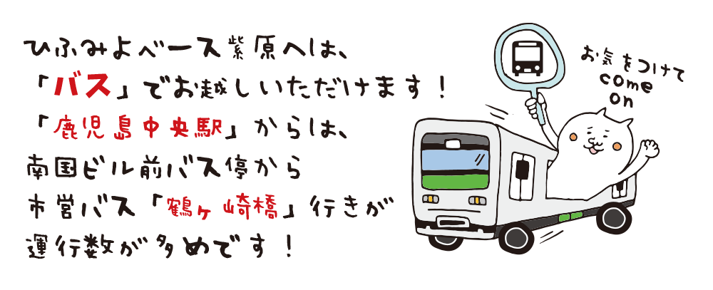 ひふみよベース紫原へは、 「バス」でお越しいただけます! 「鹿児島中央駅」からは、 南国ビル前バス停から 市営バス「鶴ヶ崎橋」行きが 運行数が多めです! お気をつけてcome on